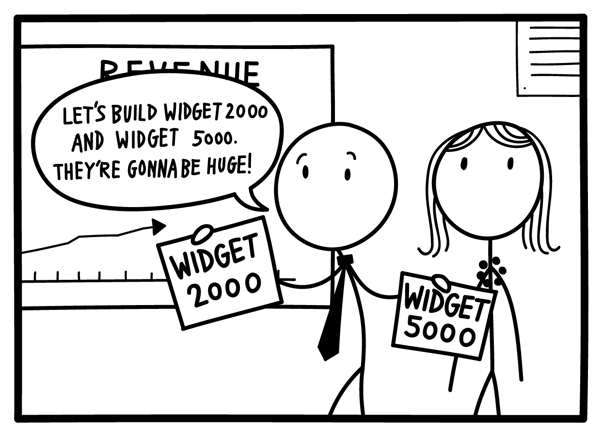 "Bruce: ""Let's build widget 2000 and 5000. They're gonna be huge!"""