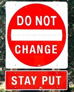 do not change. Stay put.